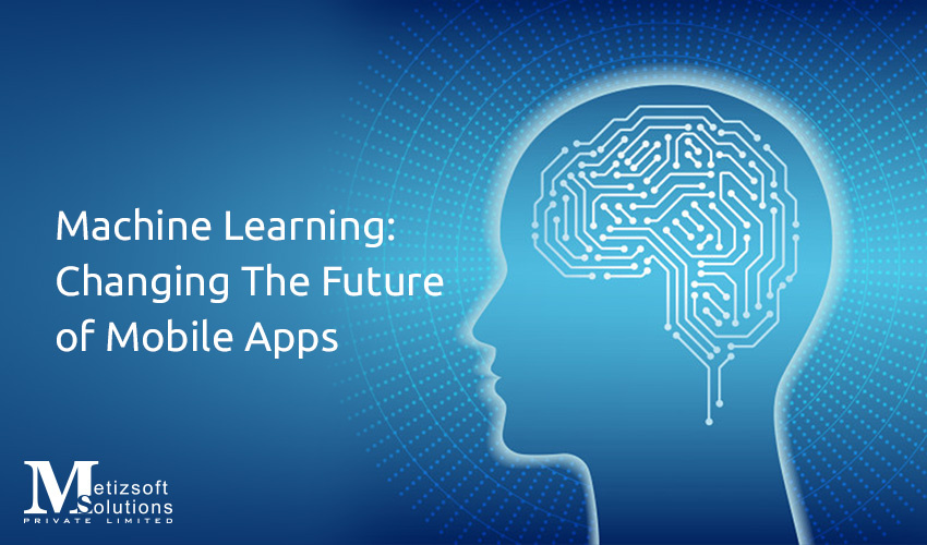 Machine Learning: A Revolution in the Field of Mobile App Development!