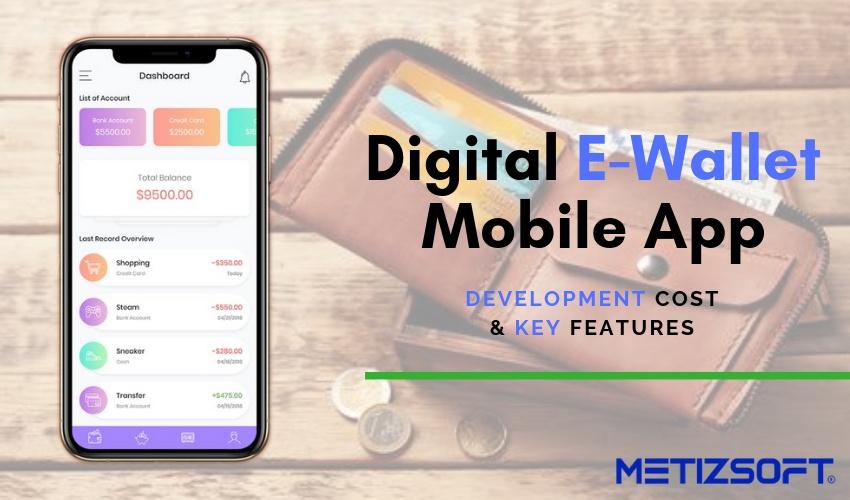 Why the E-Wallet is in the Current Trend? The Key Features and Cost to Develop a Digital Wallet Mobile App for your business!