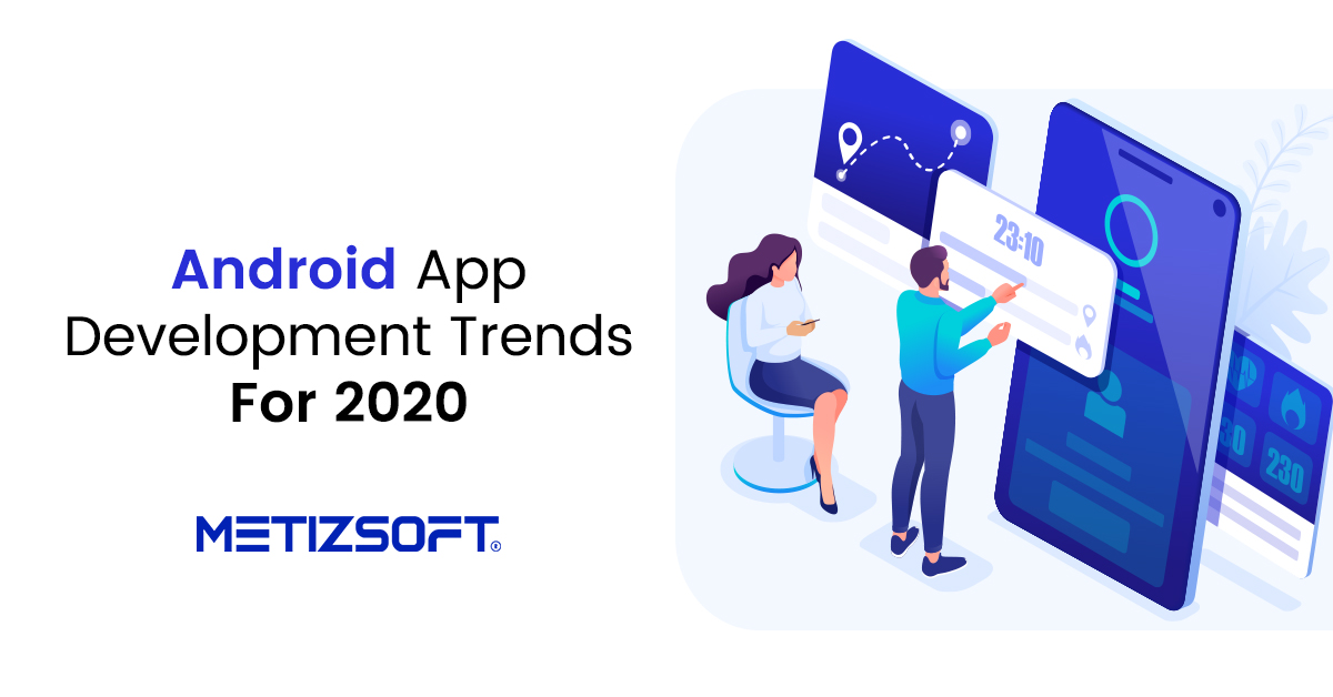 Top Android Application Development Trends 2020 | Metizsoft