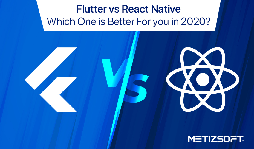 Flutter vs React Native, What will Suit Your Business Needs for Building a Mobile App in 2020?