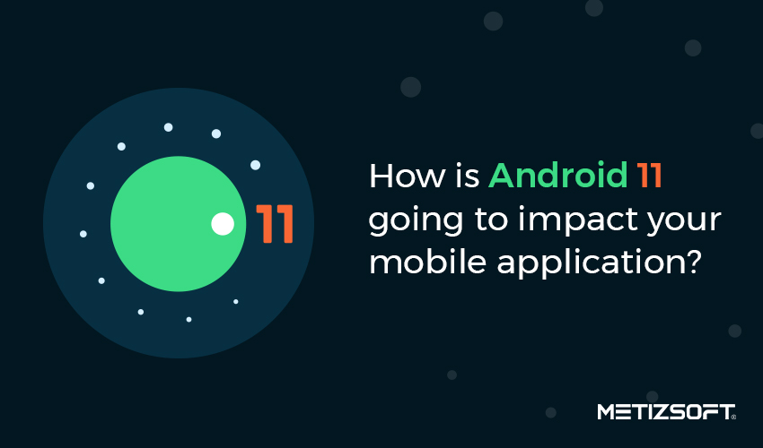 How is Android 11 Features Going to Impact Your Mobile Application?
