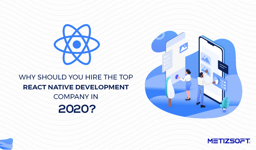 Why Should You Hire The Top React Native Agency in 2020? How will It Impact Your Business?