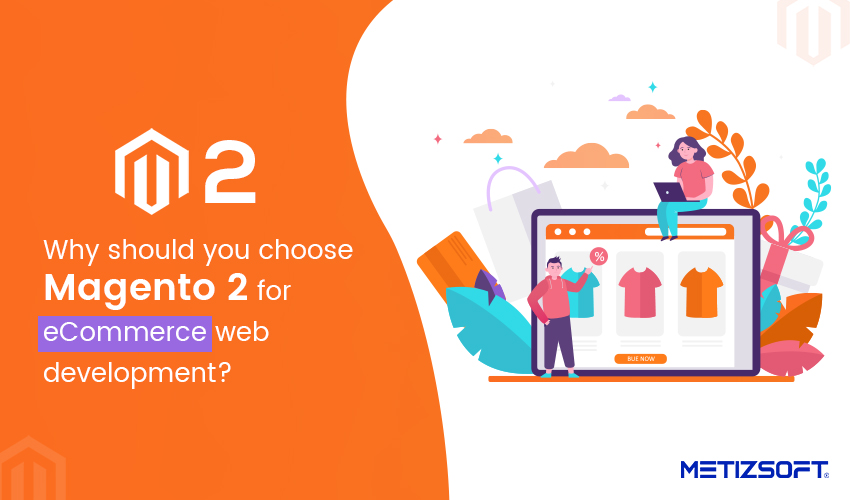 Why should you choose Magento 2 for eCommerce web development?
