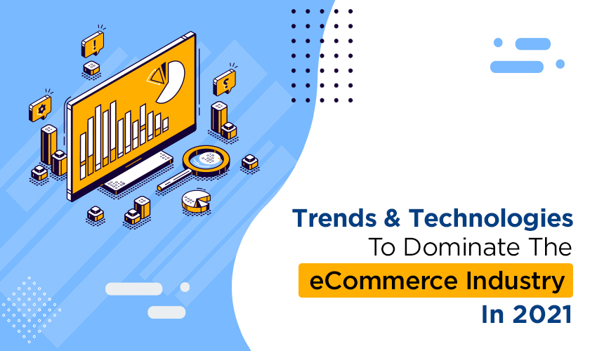 Trends and Technologies To Dominate The eCommerce Industry In 2021