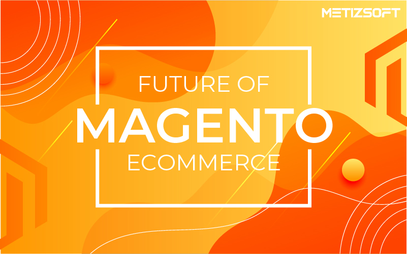 The Future of Magento eCommerce –  Impact, Success, and Issues of the Magento eCommerce platform in 2021