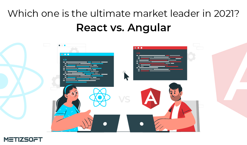 React vs. Angular- Which One Is The Ultimate Market Leader In 2021?