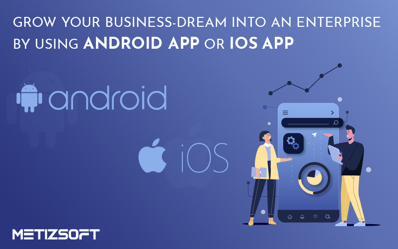 Grow your Business-Dream into an Enterprise by Using Android or iOS App