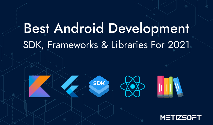 Best Android App Development Tools For 2021: SDKs, Framework & Libraries.